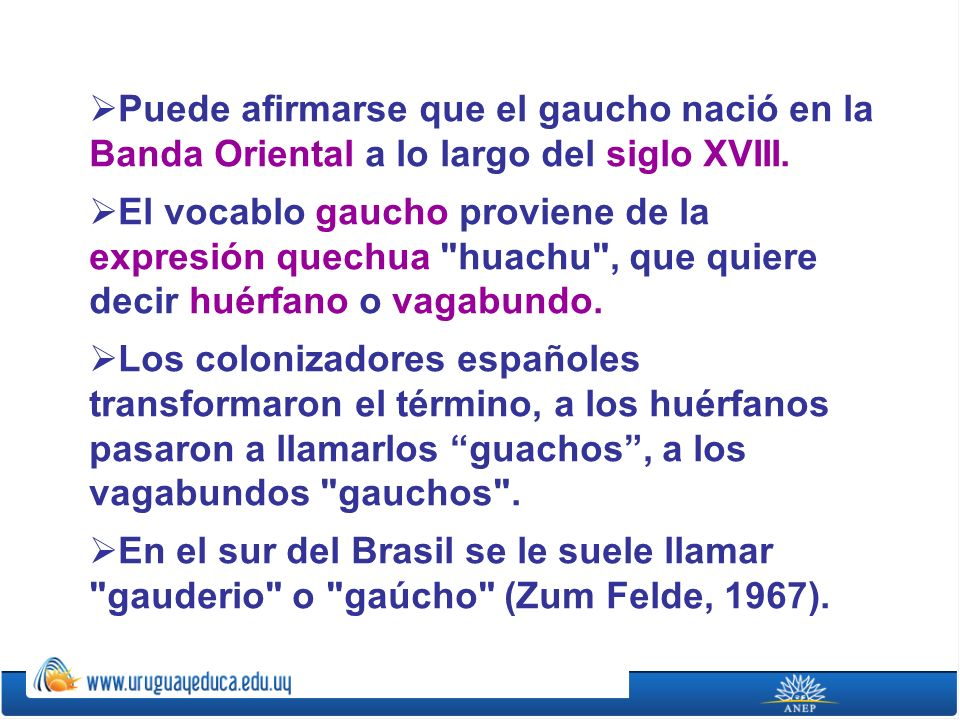Puede afirmarse que el gaucho nació en la Banda Oriental a lo largo del siglo XVIII. El vocablo gaucho proviene de la expresión quechua