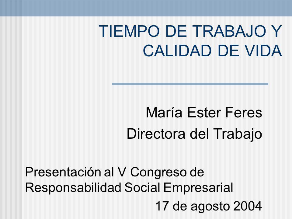 TIEMPO DE TRABAJO Y CALIDAD DE VIDA María Ester Feres Directora del Trabajo Presentación al V Congreso de Responsabilidad Social Empresarial 17 de ago