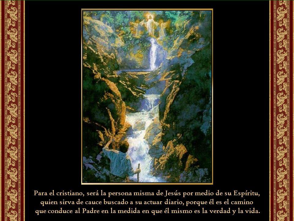 Para el cristiano, será la persona misma de Jesús por medio de su Espíritu, quien sirva de cauce buscado a su actuar diario, porque él es el camino que conduce al Padre en la medida en que él mismo es la verdad y la vida.