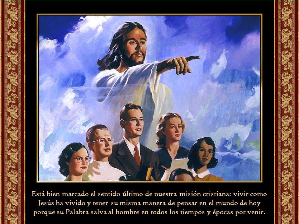 Está bien marcado el sentido último de nuestra misión cristiana: vivir como Jesús ha vivido y tener su misma manera de pensar en el mundo de hoy porque su Palabra salva al hombre en todos los tiempos y épocas por venir.