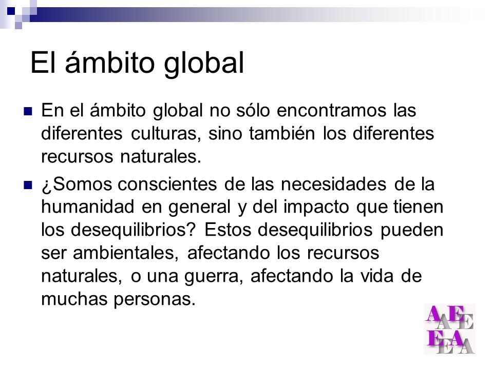 El ámbito global En el ámbito global no sólo encontramos las diferentes culturas, sino también los diferentes recursos naturales. ¿Somos conscientes d