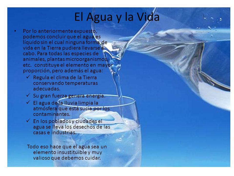 El Agua y la Vida Por lo anteriormente expuesto, podemos concluir que el agua es líquido sin el cual ninguna forma de vida en la Tierra pudiera llevar