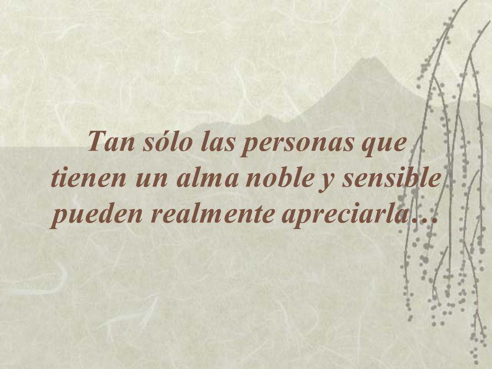 Tan sólo las personas que tienen un alma noble y sensible pueden realmente apreciarla…