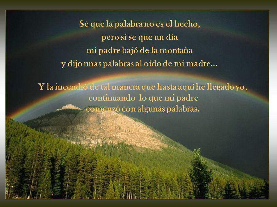 Sé que la palabra no es el hecho, pero sí se que un día mi padre bajó de la montaña y dijo unas palabras al oído de mi madre...