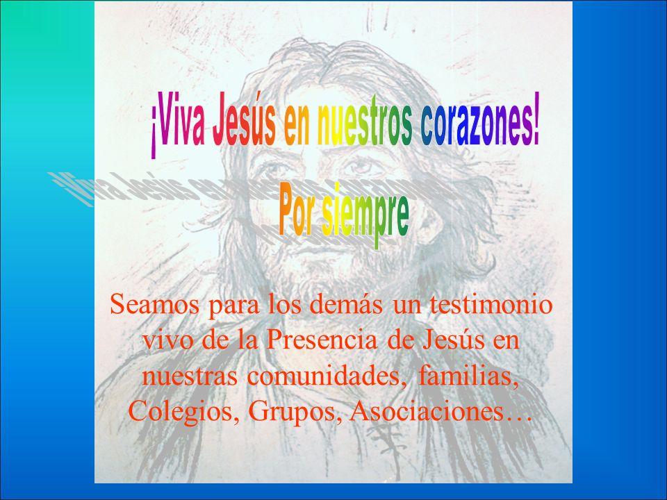 Seamos para los demás un testimonio vivo de la Presencia de Jesús en nuestras comunidades, familias, Colegios, Grupos, Asociaciones…