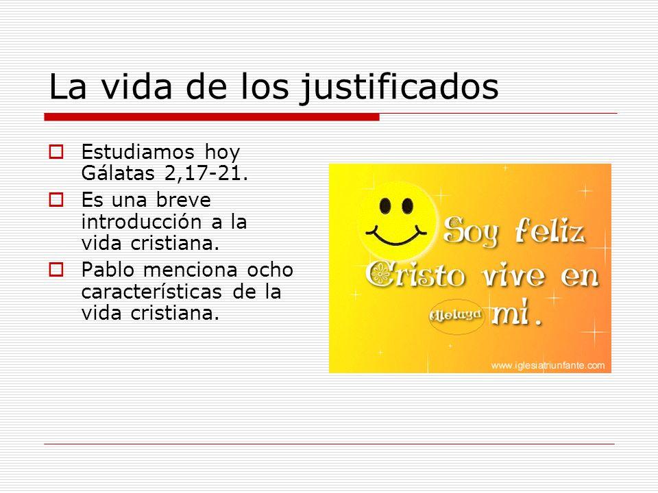 La vida de los justificados Estudiamos hoy Gálatas 2,17-21. Es una breve introducción a la vida cristiana. Pablo menciona ocho características de la v