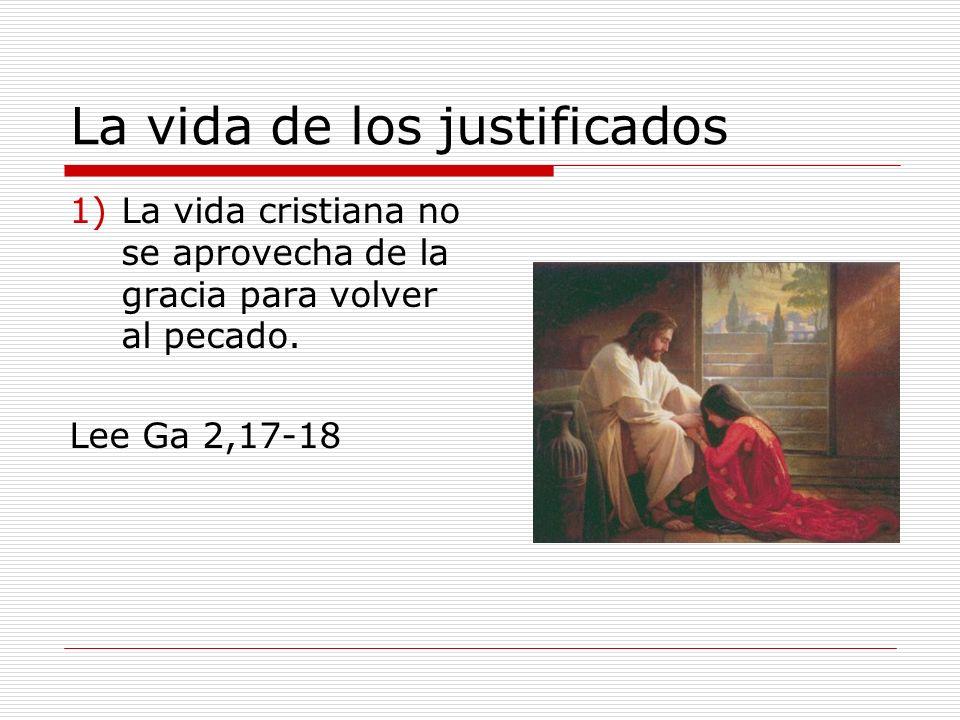 La vida de los justificados 1)La vida cristiana no se aprovecha de la gracia para volver al pecado. Lee Ga 2,17-18
