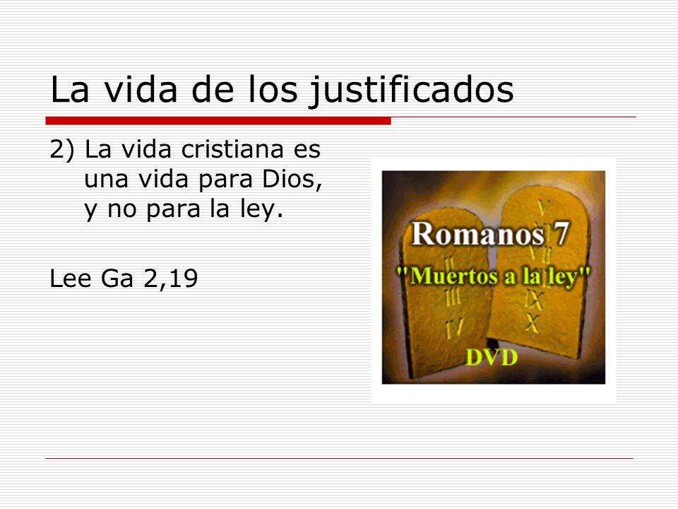 La vida de los justificados 2) La vida cristiana es una vida para Dios, y no para la ley. Lee Ga 2,19