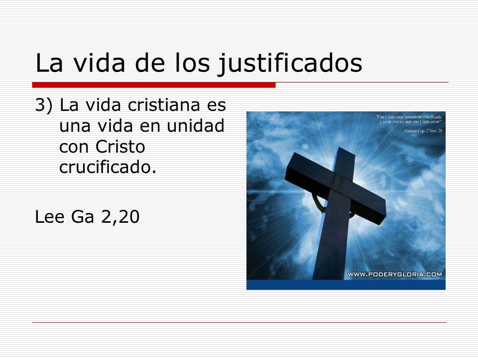 La vida de los justificados 3) La vida cristiana es una vida en unidad con Cristo crucificado. Lee Ga 2,20