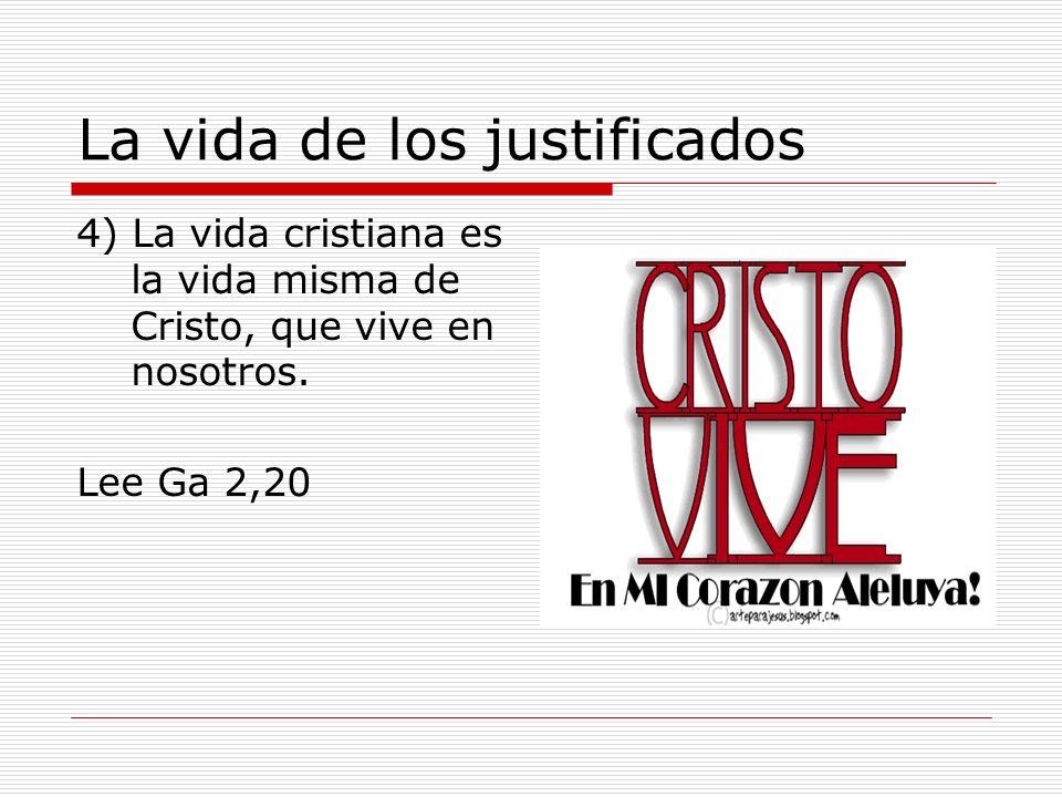 La vida de los justificados 4) La vida cristiana es la vida misma de Cristo, que vive en nosotros. Lee Ga 2,20