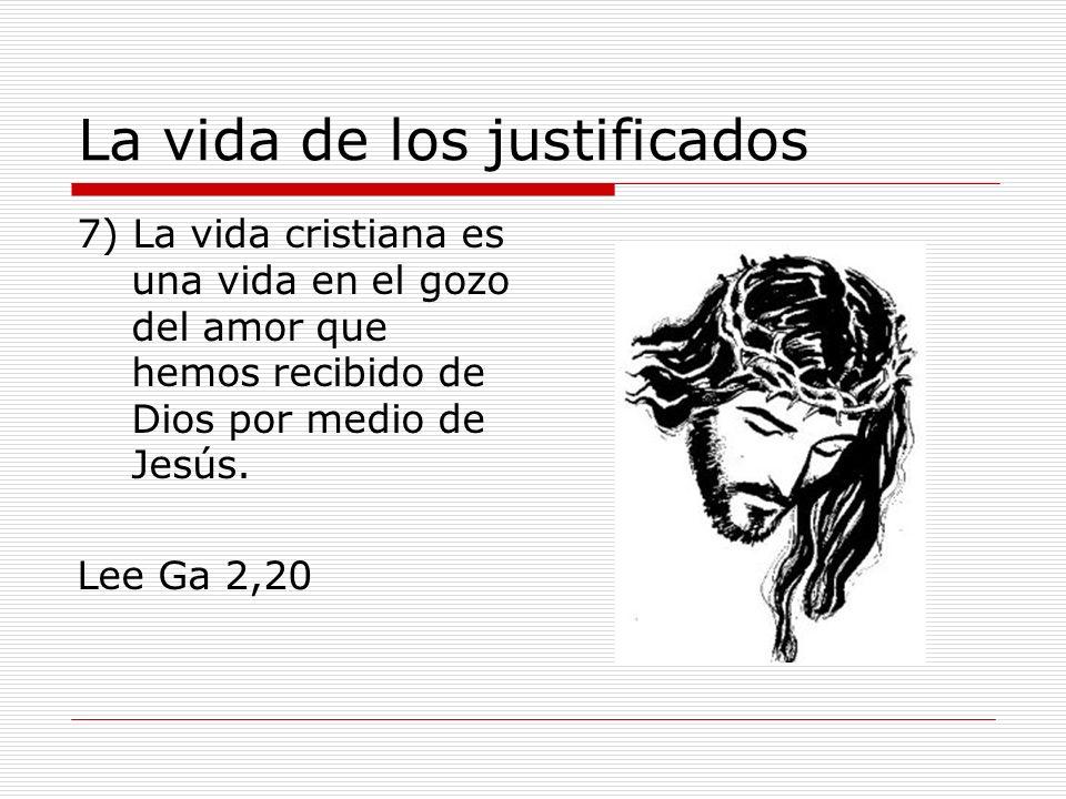 La vida de los justificados 7) La vida cristiana es una vida en el gozo del amor que hemos recibido de Dios por medio de Jesús. Lee Ga 2,20