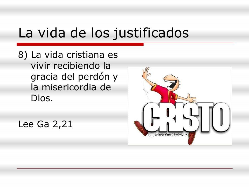 La vida de los justificados 8) La vida cristiana es vivir recibiendo la gracia del perdón y la misericordia de Dios. Lee Ga 2,21