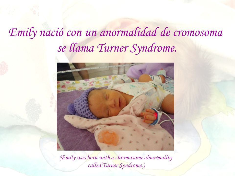 (Emily was born with a chromosome abnormality called Turner Syndrome.) Emily nació con un anormalidad de cromosoma se llama Turner Syndrome.