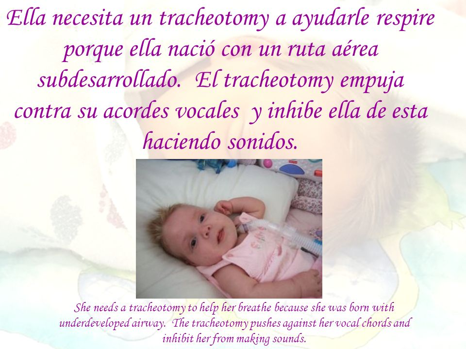 She needs a tracheotomy to help her breathe because she was born with underdeveloped airway. The tracheotomy pushes against her vocal chords and inhib