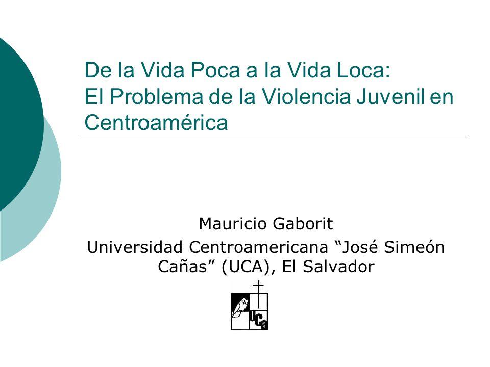 De la Vida Poca a la Vida Loca: El Problema de la Violencia Juvenil en Centroamérica Mauricio Gaborit Universidad Centroamericana José Simeón Cañas (UCA), El Salvador