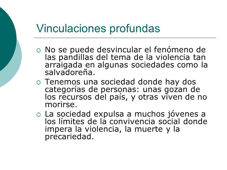 Vinculaciones profundas No se puede desvincular el fenómeno de las pandillas del tema de la violencia tan arraigada en algunas sociedades como la salvadoreña.