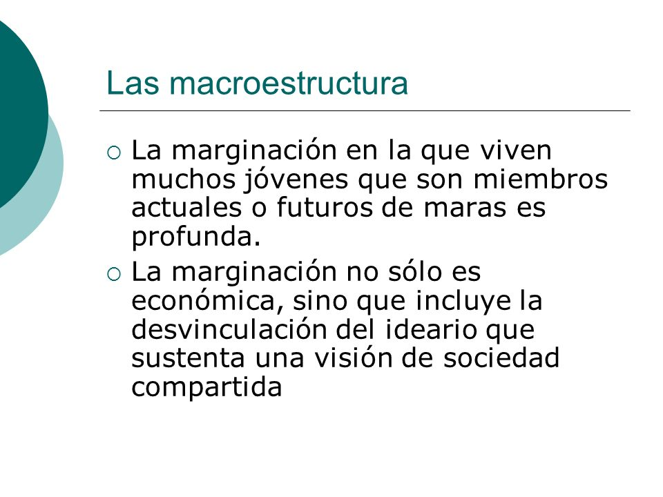 Las macroestructura La marginación en la que viven muchos jóvenes que son miembros actuales o futuros de maras es profunda.
