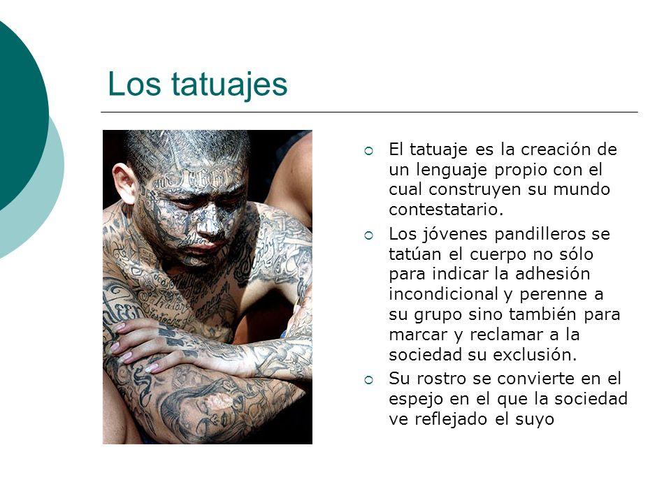 Los tatuajes El tatuaje es la creación de un lenguaje propio con el cual construyen su mundo contestatario.
