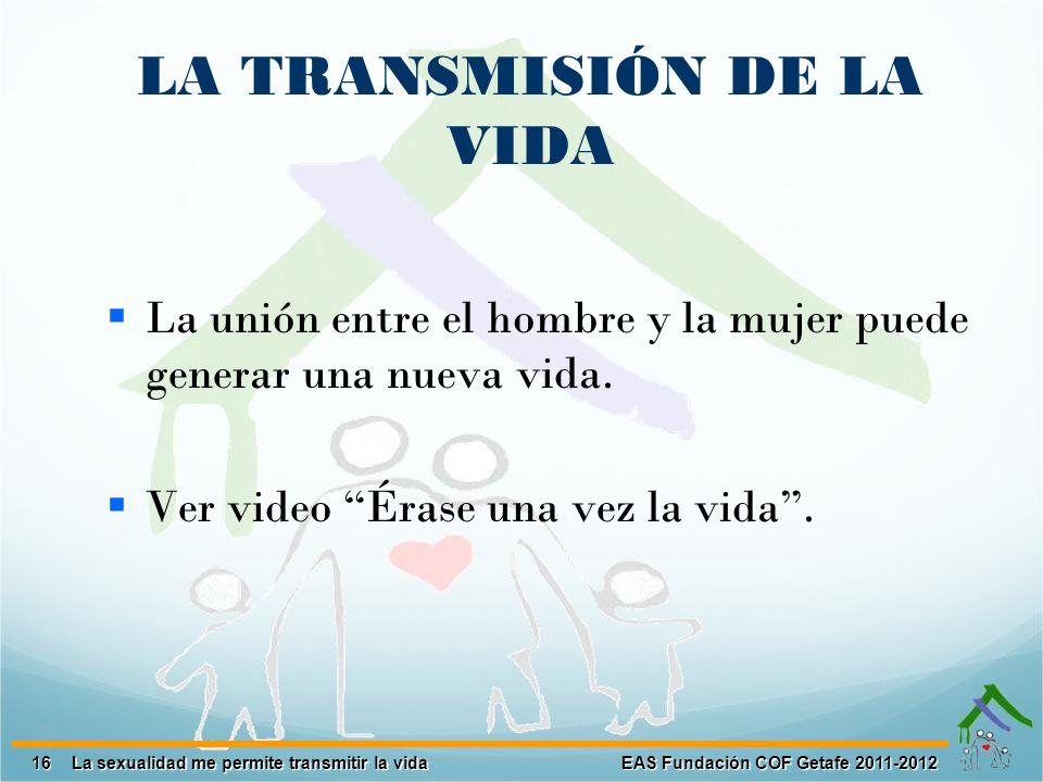 16 EAS Fundación COF Getafe 2011-2012 La sexualidad me permite transmitir la vida LA TRANSMISIÓN DE LA VIDA La unión entre el hombre y la mujer puede