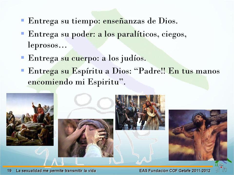 19 EAS Fundación COF Getafe 2011-2012 La sexualidad me permite transmitir la vida Entrega su tiempo: enseñanzas de Dios. Entrega su poder: a los paral