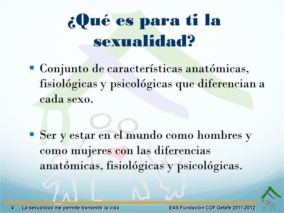 4 EAS Fundación COF Getafe 2011-2012 La sexualidad me permite transmitir la vida La sexualidad me permite transmitir la vida ¿Qué es para ti la sexual