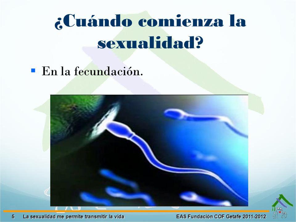 16 EAS Fundación COF Getafe 2011-2012 La sexualidad me permite transmitir la vida LA TRANSMISIÓN DE LA VIDA La unión entre el hombre y la mujer puede generar una nueva vida.