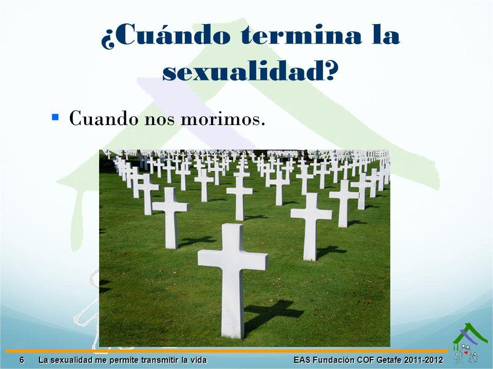 6 EAS Fundación COF Getafe 2011-2012 La sexualidad me permite transmitir la vida La sexualidad me permite transmitir la vida ¿Cuándo termina la sexual