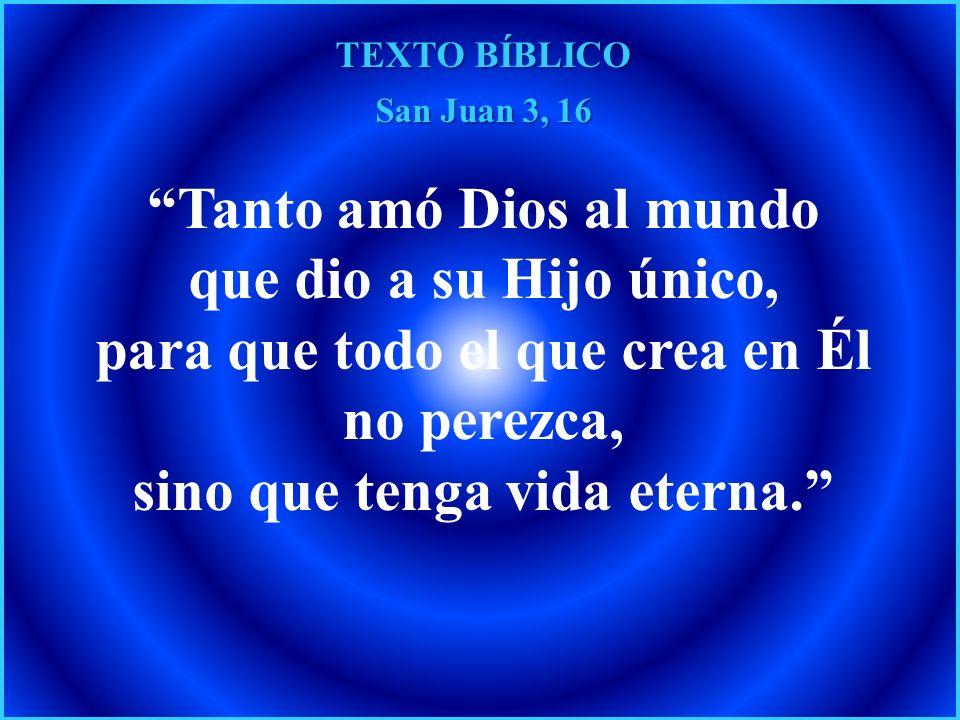 TEXTO BÍBLICO San Juan 3, 16 Tanto amó Dios al mundo que dio a su Hijo único, para que todo el que crea en Él no perezca, sino que tenga vida eterna.