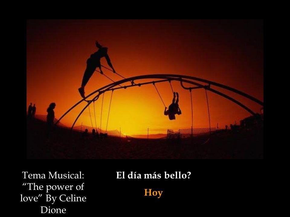 El día más bello? Hoy Tema Musical: The power of love By Celine Dione