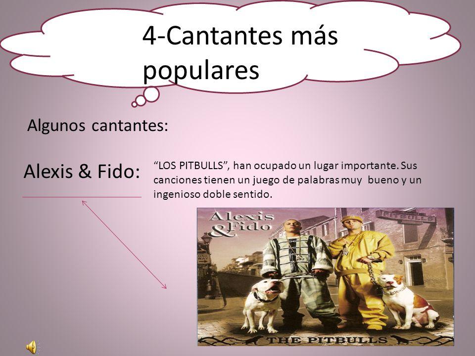 4-Cantantes más populares Algunos cantantes: Alexis & Fido: LOS PITBULLS, han ocupado un lugar importante.