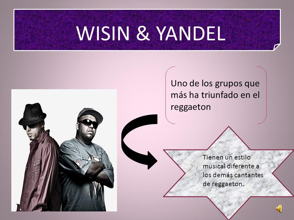 WISIN & YANDEL Uno de los grupos que más ha triunfado en el reggaeton Tienen un estilo musical diferente a los demás cantantes de reggaeton.