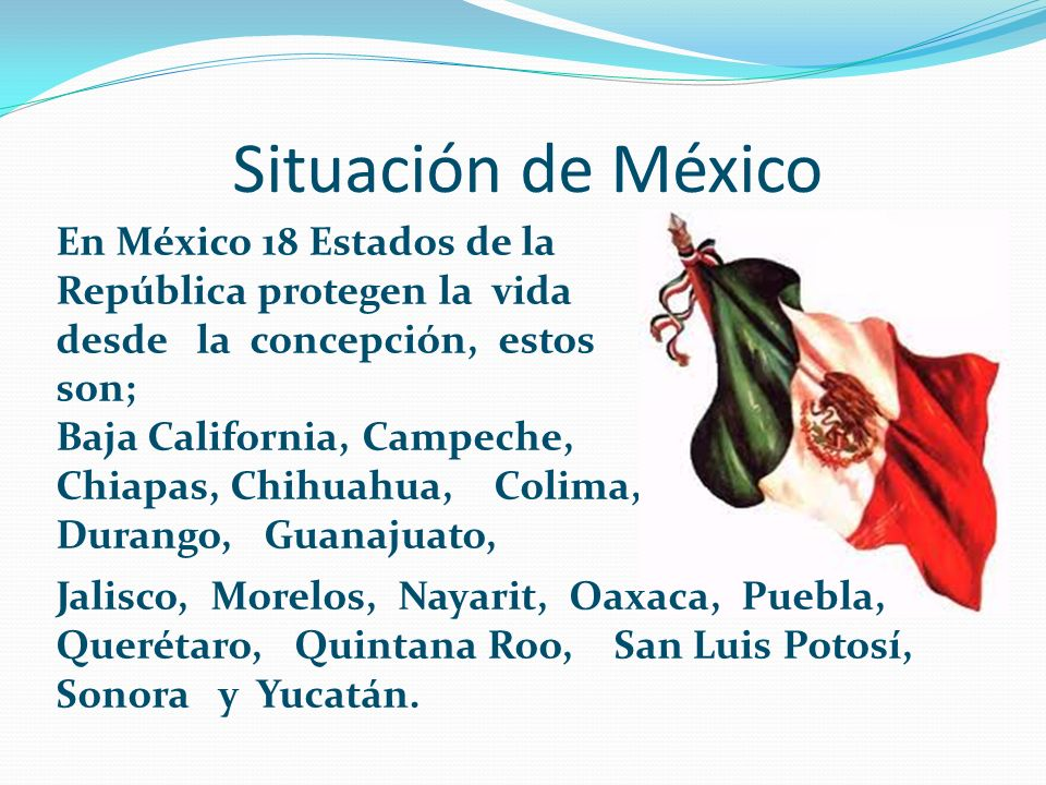 Situación de México En México 18 Estados de la República protegen la vida desde la concepción, estos son; Baja California, Campeche, Chiapas, Chihuahu