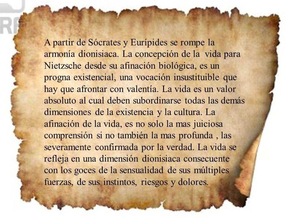A partir de Sócrates y Eurípides se rompe la armonía dionisiaca. La concepción de la vida para Nietzsche desde su afinación biológica, es un progna ex