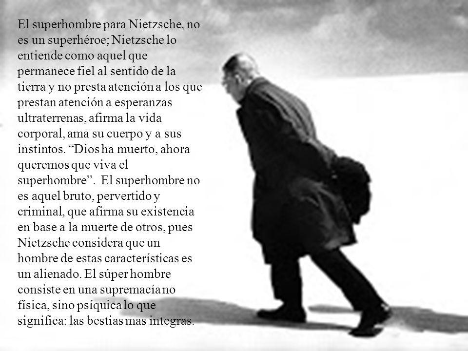 El superhombre para Nietzsche, no es un superhéroe; Nietzsche lo entiende como aquel que permanece fiel al sentido de la tierra y no presta atención a