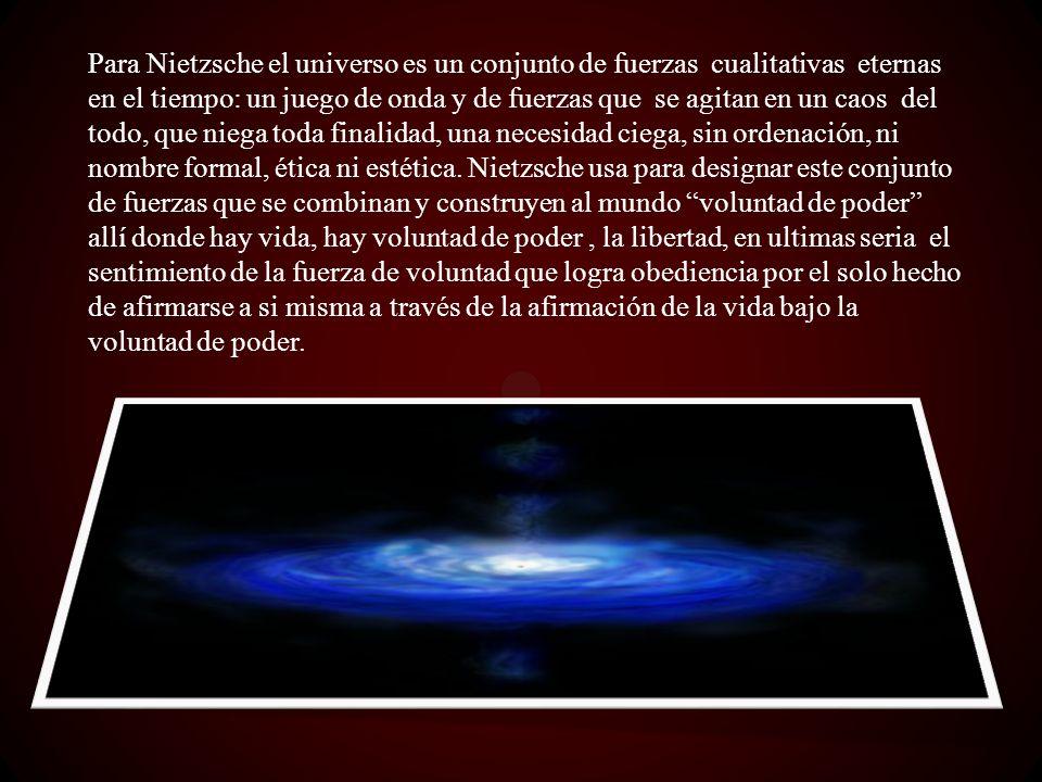 Para Nietzsche el universo es un conjunto de fuerzas cualitativas eternas en el tiempo: un juego de onda y de fuerzas que se agitan en un caos del tod