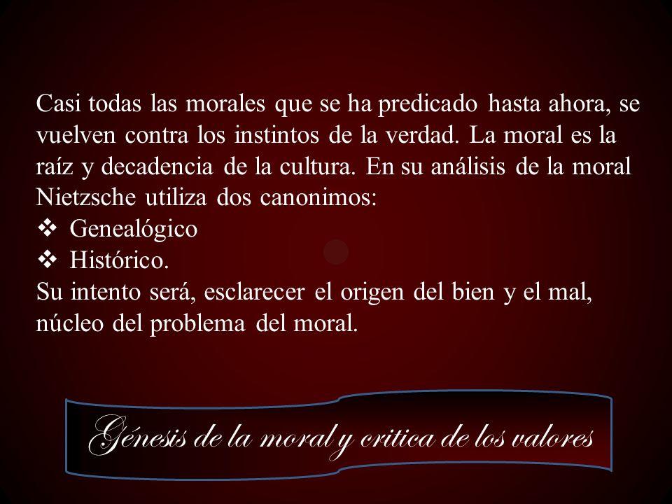 Génesis de la moral y critica de los valores Casi todas las morales que se ha predicado hasta ahora, se vuelven contra los instintos de la verdad. La