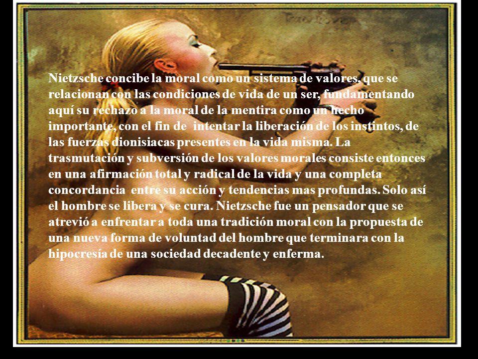Nietzsche concibe la moral como un sistema de valores, que se relacionan con las condiciones de vida de un ser, fundamentando aquí su rechazo a la mor