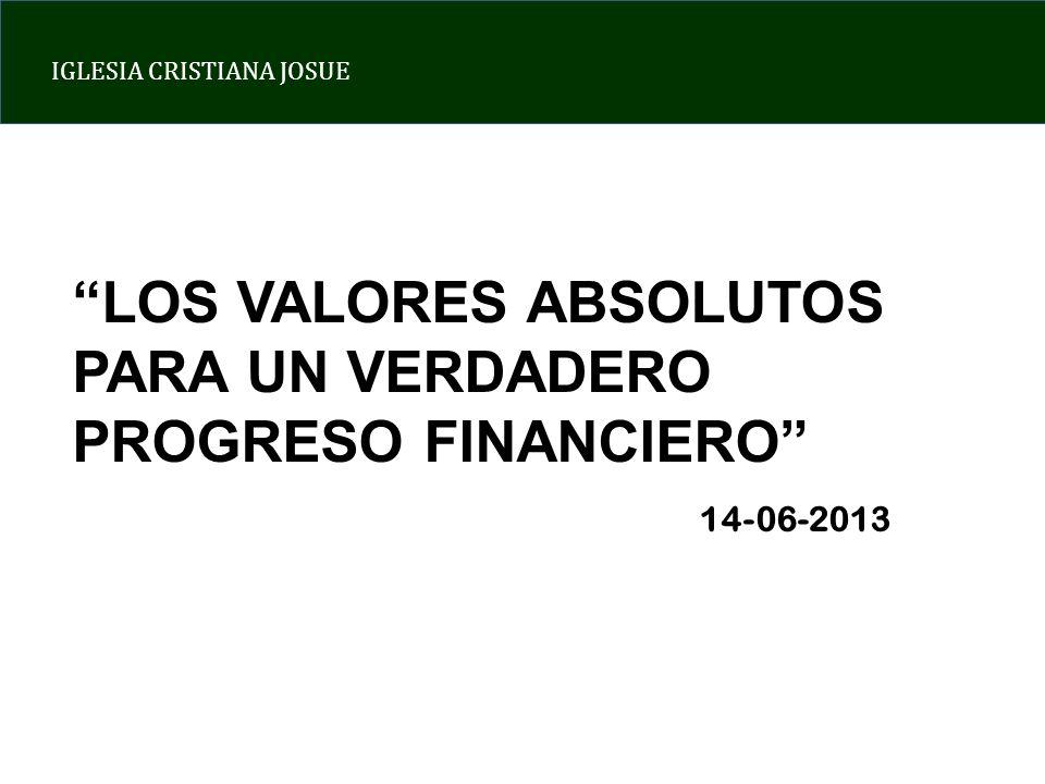 IGLESIA CRISTIANA JOSUE LOS VALORES ABSOLUTOS PARA UN VERDADERO PROGRESO FINANCIERO 14-06-2013