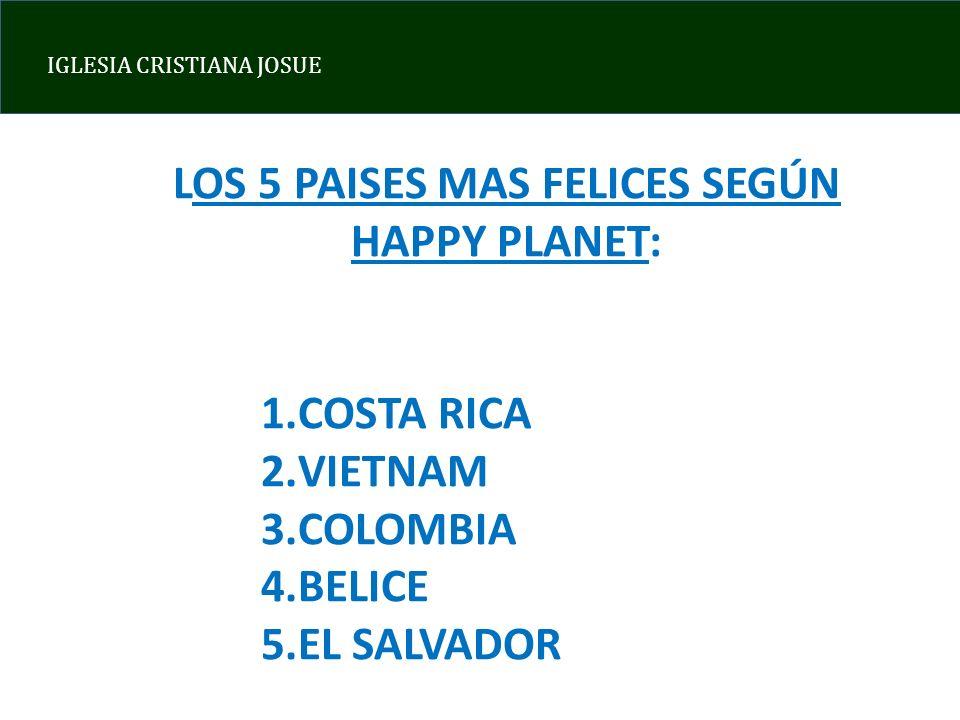 IGLESIA CRISTIANA JOSUE LOS 5 PAISES MAS FELICES SEGÚN HAPPY PLANET: 1.COSTA RICA 2.VIETNAM 3.COLOMBIA 4.BELICE 5.EL SALVADOR
