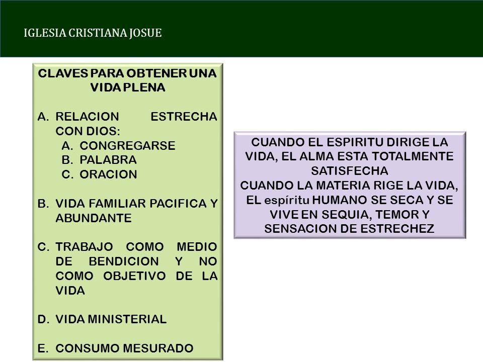 IGLESIA CRISTIANA JOSUE CLAVES PARA OBTENER UNA VIDA PLENA A.RELACION ESTRECHA CON DIOS: A.CONGREGARSE B.PALABRA C.ORACION B.VIDA FAMILIAR PACIFICA Y ABUNDANTE C.TRABAJO COMO MEDIO DE BENDICION Y NO COMO OBJETIVO DE LA VIDA D.VIDA MINISTERIAL E.CONSUMO MESURADO CUANDO EL ESPIRITU DIRIGE LA VIDA, EL ALMA ESTA TOTALMENTE SATISFECHA CUANDO LA MATERIA RIGE LA VIDA, EL espíritu HUMANO SE SECA Y SE VIVE EN SEQUIA, TEMOR Y SENSACION DE ESTRECHEZ