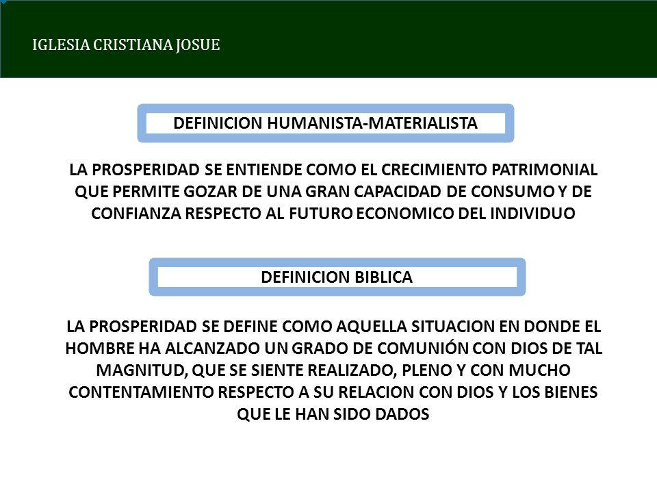 IGLESIA CRISTIANA JOSUE DEFINICION HUMANISTA-MATERIALISTA LA PROSPERIDAD SE ENTIENDE COMO EL CRECIMIENTO PATRIMONIAL QUE PERMITE GOZAR DE UNA GRAN CAPACIDAD DE CONSUMO Y DE CONFIANZA RESPECTO AL FUTURO ECONOMICO DEL INDIVIDUO DEFINICION BIBLICA LA PROSPERIDAD SE DEFINE COMO AQUELLA SITUACION EN DONDE EL HOMBRE HA ALCANZADO UN GRADO DE COMUNIÓN CON DIOS DE TAL MAGNITUD, QUE SE SIENTE REALIZADO, PLENO Y CON MUCHO CONTENTAMIENTO RESPECTO A SU RELACION CON DIOS Y LOS BIENES QUE LE HAN SIDO DADOS