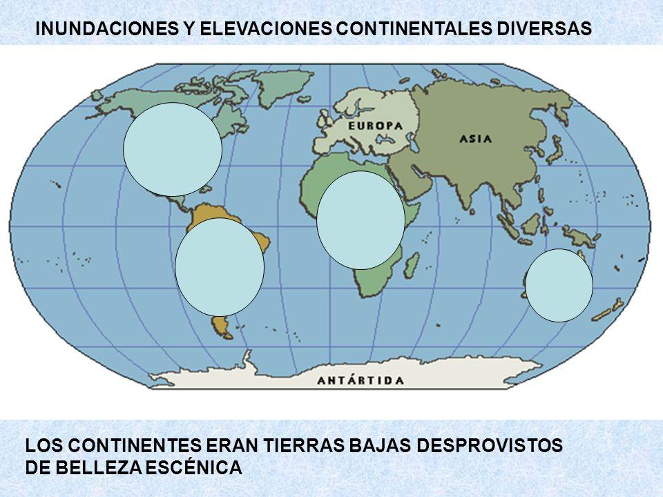INUNDACIONES Y ELEVACIONES CONTINENTALES DIVERSAS LOS CONTINENTES ERAN TIERRAS BAJAS DESPROVISTOS DE BELLEZA ESCÉNICA