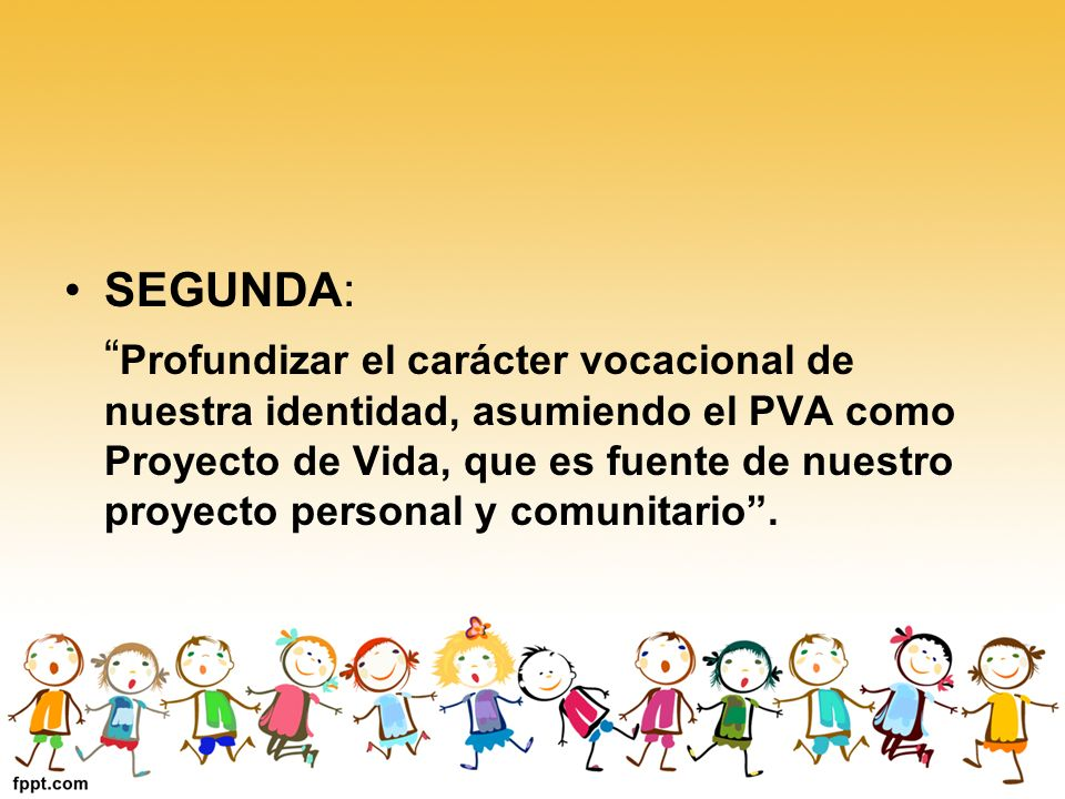 SEGUNDA: Profundizar el carácter vocacional de nuestra identidad, asumiendo el PVA como Proyecto de Vida, que es fuente de nuestro proyecto personal y comunitario.