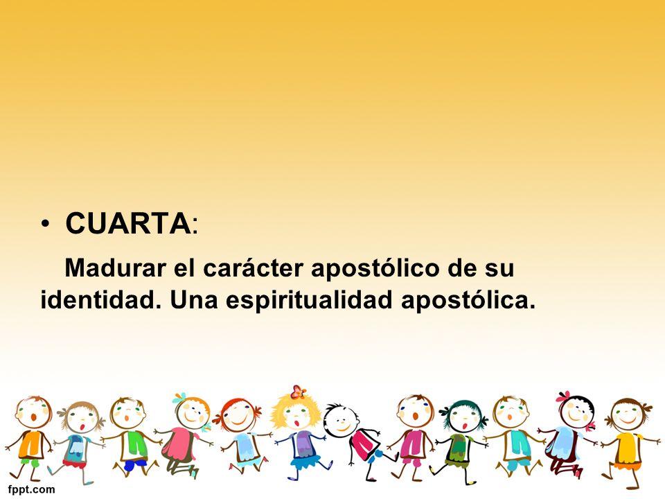 CUARTA: Madurar el carácter apostólico de su identidad. Una espiritualidad apostólica.