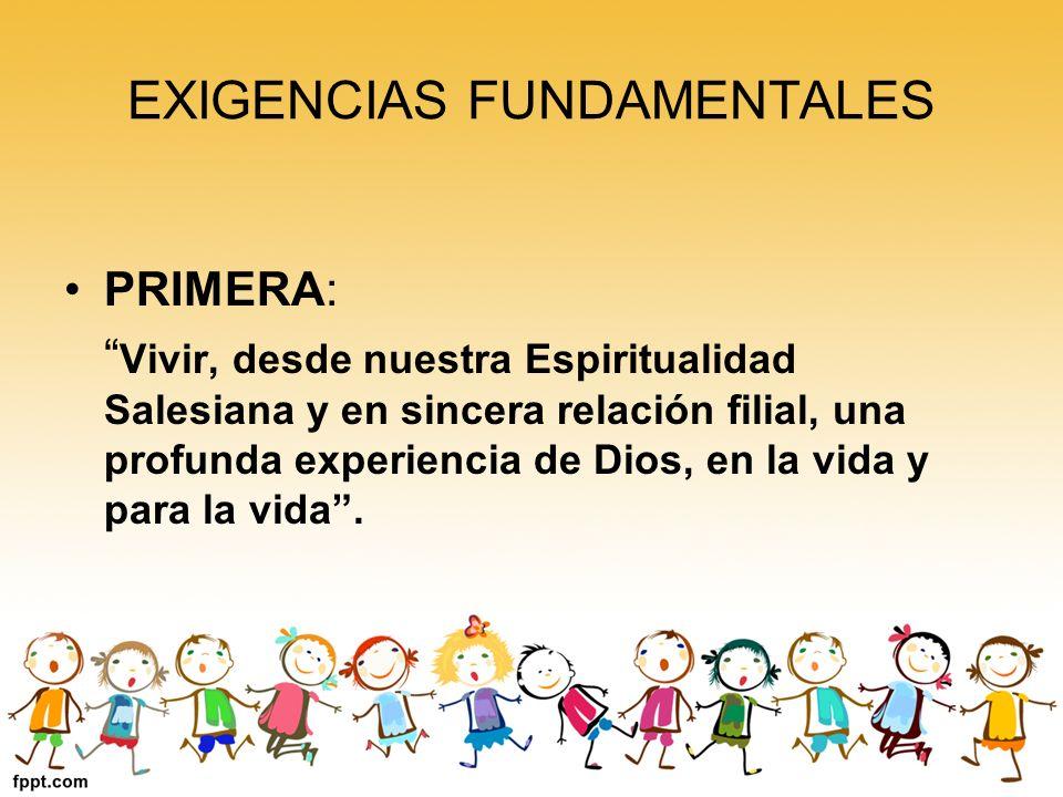 EXIGENCIAS FUNDAMENTALES PRIMERA: Vivir, desde nuestra Espiritualidad Salesiana y en sincera relación filial, una profunda experiencia de Dios, en la vida y para la vida.