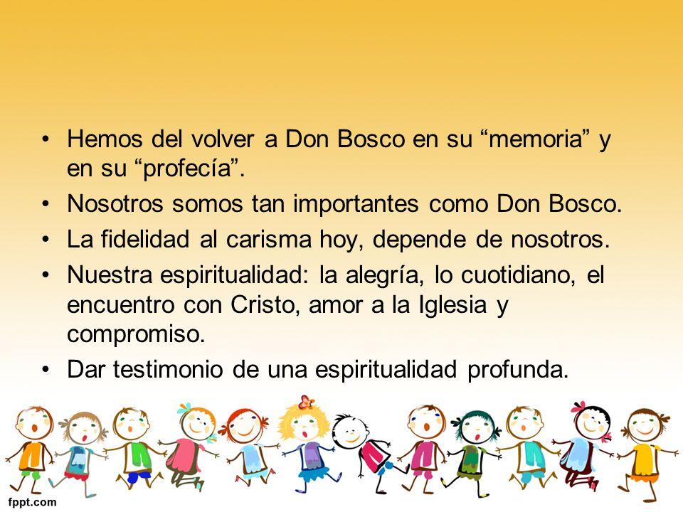 Hemos del volver a Don Bosco en su memoria y en su profecía. Nosotros somos tan importantes como Don Bosco. La fidelidad al carisma hoy, depende de no