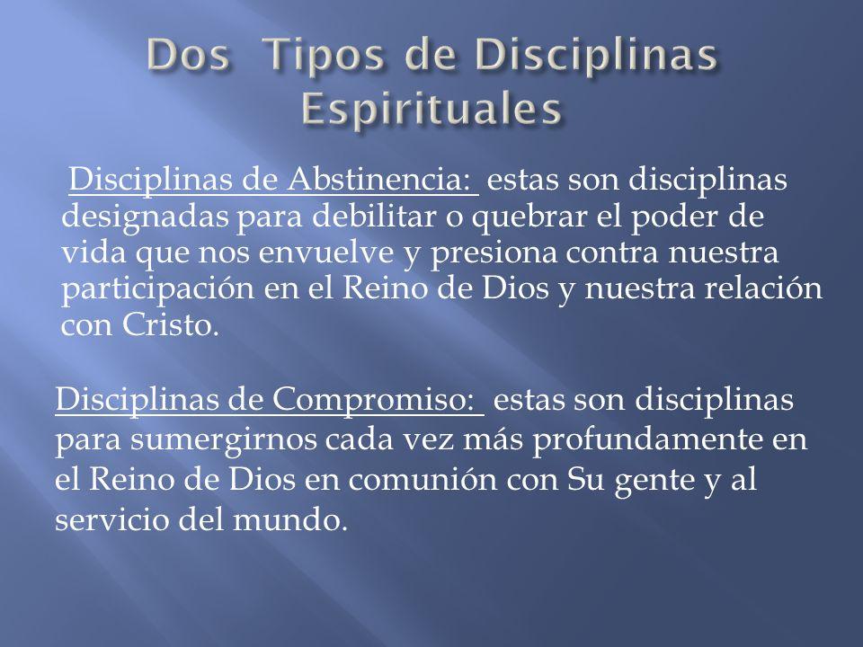 Disciplinas de Abstinencia: estas son disciplinas designadas para debilitar o quebrar el poder de vida que nos envuelve y presiona contra nuestra part