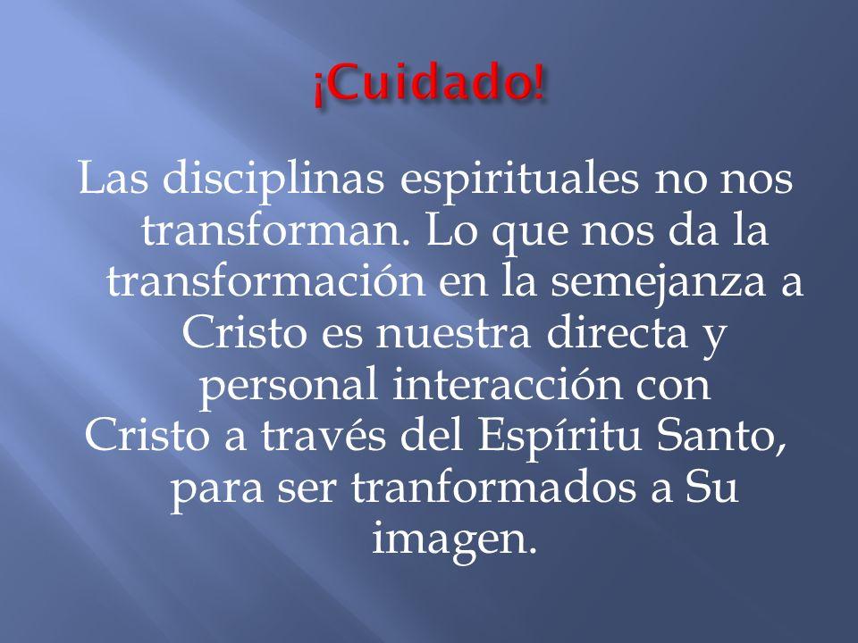 Las disciplinas espirituales no nos transforman. Lo que nos da la transformación en la semejanza a Cristo es nuestra directa y personal interacción co