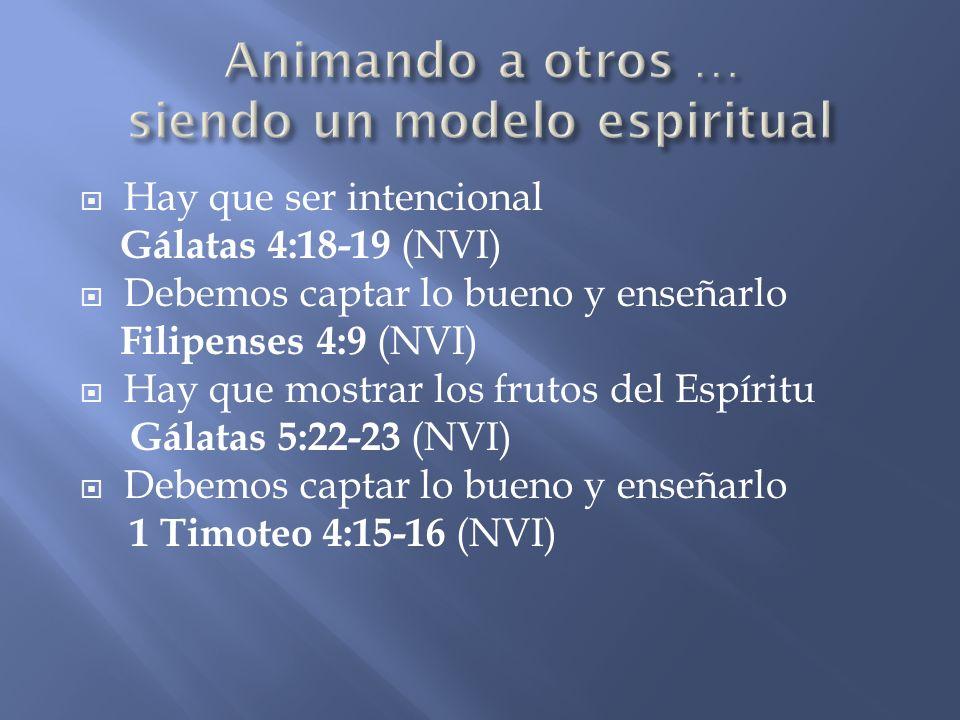 Hay que ser intencional Gálatas 4:18-19 (NVI) Debemos captar lo bueno y enseñarlo Filipenses 4:9 (NVI) Hay que mostrar los frutos del Espíritu Gálatas