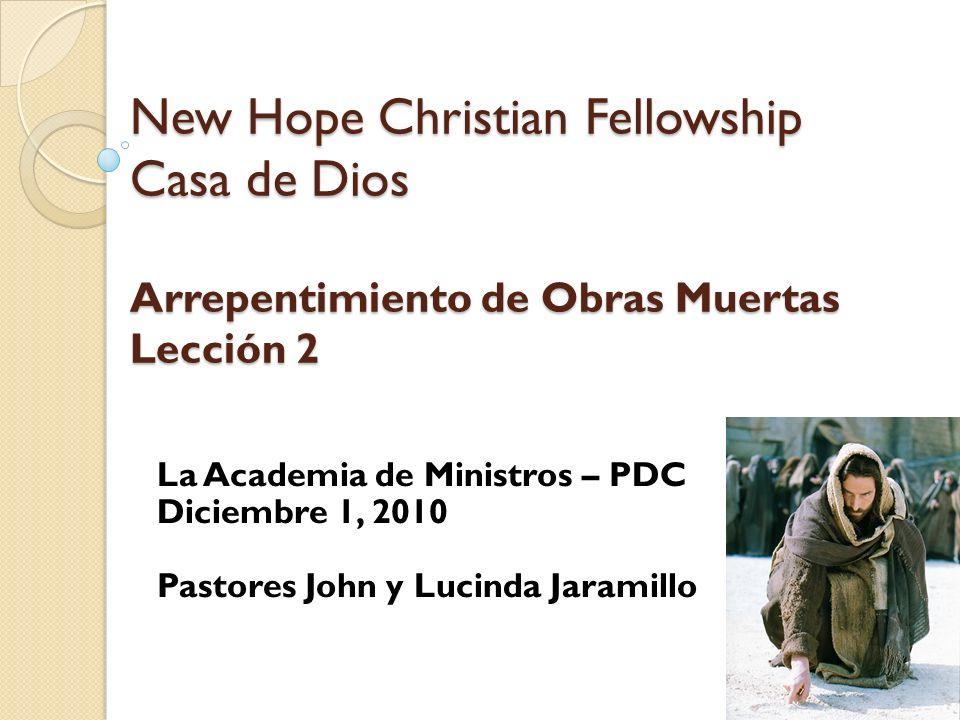 New Hope Christian Fellowship Casa de Dios Arrepentimiento de Obras Muertas Lección 2 La Academia de Ministros – PDC Diciembre 1, 2010 Pastores John y